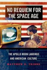No Requiem for the Space Age : The Apollo Moon Landings in American Culture - Matthew D. Tribbe