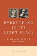 Everything in Its Right Place : Spinoza and Life by the Light of Nature - Joseph Almog
