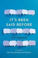 It's Been Said Before : A Guide to the Use and Abuse of Cliches - Orin Hargraves