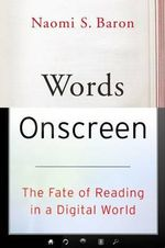 Words Onscreen : The Fate of Reading in a Digital World - Naomi S. Baron