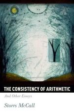 The Consistency of Arithmetic : And Other Essays - Storrs McCall
