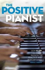 The Positive Pianist : How Flow Can Bring Passion to Practice and Performance - Thomas J. Parente