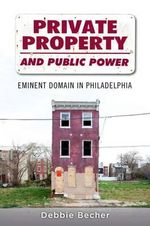 Private Property and Public Power : Eminent Domain in Philadelphia - Debbie Becher