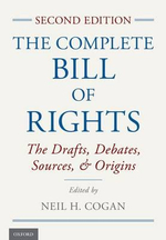 The Complete Bill of Rights : The Drafts, Debates, Sources, and Origins - Neil H. Cogan