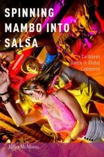 Spinning Mambo into Salsa : Caribbean Dance in Global Commerce - Juliet McMains