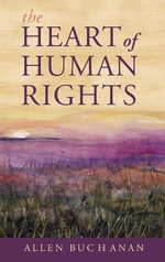 The Heart of Human Rights : Alternative Judgments - Allen Buchanan