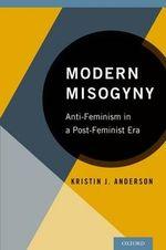 Modern Misogyny : Anti-Feminism in a Post-Feminist Era - Kristin J. Anderson