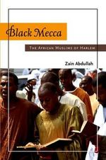 Black Mecca : The African Muslims of Harlem - Zain Abdullah