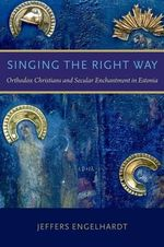 Singing the Right Way : Orthodox Christians and Secular Enchantment in Estonia - Jeffers Engelhardt