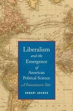 Liberalism and the Emergence of American Political Science : A Transatlantic Tale - Robert Adcock