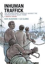 Inhuman Traffick : The International Struggle Against the Transatlantic Slave Trade, a Graphic History - Rafe Blaufarb