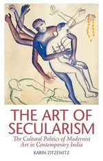 The Art of Secularism : The Cultural Politics of Modernist Art in Contemporary India - Karin Zitzewitz