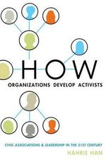 How Organizations Develop Activists : Civic Associations and Leadership in the 21st Century - Hahrie Han
