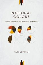 National Colors : Racial Classification and the State in Latin America - Mara Loveman