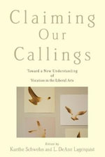 Claiming Our Callings : Toward a New Understanding of Vocation in the Liberal Arts