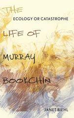 Ecology or Catastrophe : The Life of Murray Bookchin - Janet Biehl