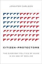 Citizen-Protectors : The Everyday Politics of Guns in an Age of Decline - Jennifer Carlson