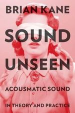 Sound Unseen : Acousmatic Sound in Theory and Practice - Brian Kane