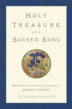 Holy Treasure and Sacred Song : Relic Cults and Their Liturgies in Medieval Tuscany - Benjamin Brand
