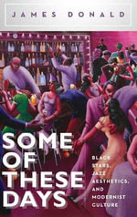 Some of These Days : Black Stars, Jazz Aesthetics, and Modernist Culture - James Donald