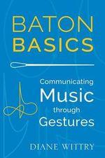 Baton Basics : Communicating Music Through Gesture - Diane Wittry
