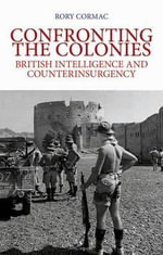 Confronting the Colonies : British Intelligence and Counterinsurgency - Rory Cormac