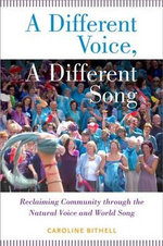 A Different Voice, a Different Song : Reclaiming Community Through the Natural Voice and World Song - Caroline Bithell
