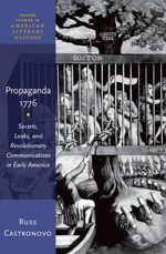 Propaganda 1776 : Secrets, Leaks, and Revolutionary Communications in Early America - Russ Castronovo