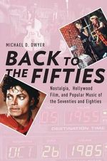 Back to the Fifties : Nostalgia, Hollywood Film, and Popular Music of the Seventies and Eighties - Michael D. Dwyer