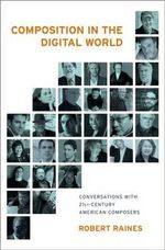 Composition in the Digital World : Conversations with 21st Century American Composers - Robert A. Raines