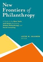 New Frontiers of Philanthropy : A Guide to the New Tools and New Actors That are Reshaping Global Philanthropy and Social Investing - Lester M. Salamon