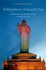 Shifting Stones, Shaping the Past : Sculpture from the Buddhist Stupas of Andhra Pradesh - Catherine Becker