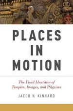 Places in Motion : The Fluid Identities of Temples, Images, and Pilgrims - Jacob N. Kinnard