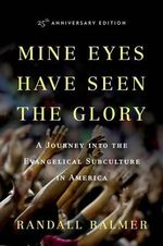 Mine Eyes Have Seen the Glory : A Journey into the Evangelical Subculture in America - Randall H. Balmer