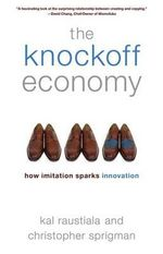 The Knockoff Economy : How Imitation Sparks Innovation - Professor of Law and Director of the Ronald W Burkle Center for International Relations Kal Raustiala