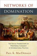 Networks of Domination : The Social Foundations of Peripheral Conquest in International Politics - Paul MacDonald