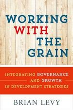 Working with the Grain : Integrating Governance and Growth in Development Strategies - Brian Levy