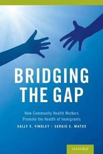 Bridging the Gap : How Community Health Workers Promote the Health of Immigrants - Sally Findley