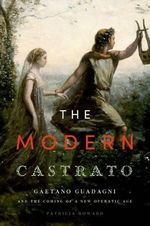 The Modern Castrato : Gaetano Guadagni and the Coming of a New Operatic Age - Patricia Howard