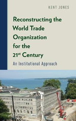 Reconstructing the World Trade Organization for the 21st Century : An Institutional Approach - Kent Jones