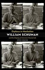 Orpheus in Manhattan : William Schuman and the Shaping of America's Musical Life - Steve Swayne