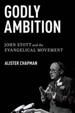 Godly Ambition : John Stott and the Evangelical Movement - Alister Chapman