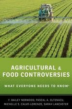 Agricultural and Food Controversies : What Everyone Needs to Know - F. Bailey Norwood