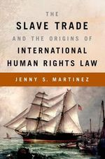 The Slave Trade and the Origins of International Human Rights Law - Jenny S. Martinez