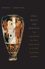 Ashes, Images, and Memories : The Presence of the War Dead in Fifth-Century Athens - Nathan T. Arrington