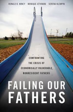 Failing Our Fathers : Confronting the Crisis of Economically Vulnerable Nonresident Fathers - Ronald B. Mincy