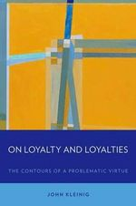 On Loyalty and Loyalties : The Contours of a Problematic Virtue - John Kleinig