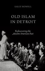 Old Islam in Detroit : Rediscovering the Muslim American Past - Sally Howell