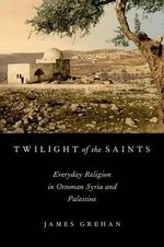 Twilight of the Saints : Everyday Religion in Ottoman Syria and Palestine - James Grehan