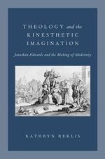 Theology and the Kinesthetic Imagination : Jonathan Edwards and the Making of Modernity - Kathryn Reklis
